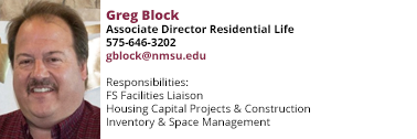 Greg Block responsibilities include FS Facilities Liasison, Housing Capital Projects and Construction, and Inventory and space management. His email is gblock@nmsu.edu.