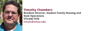 Timothy Chambers, Resident Director, Student Family Housing and Desk Operations at 575-646-7576 and tcham@nmsu.edu